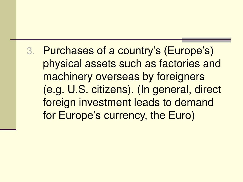 Purchases of a country's (Europe's) physical assets such as factories and machinery overseas by foreigners (e.g. U.S. citizens). (In general, direct foreign investment leads to demand for Europe's currency, the Euro)