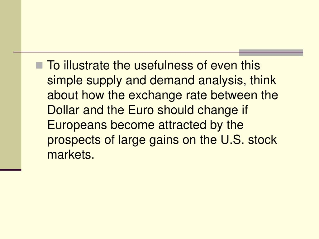 To illustrate the usefulness of even this simple supply and demand analysis, think about how the exchange rate between the Dollar and the Euro should change if Europeans become attracted by the prospects of large gains on the U.S. stock markets.
