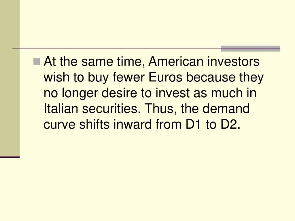 At the same time, American investors wish to buy fewer Euros because they no longer desire to invest as much in Italian securities. Thus, the demand curve shifts inward from D1 to D2.