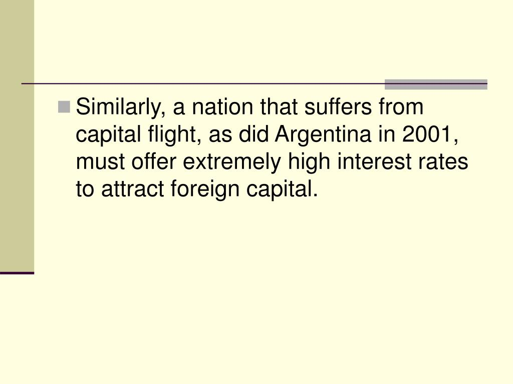 Similarly, a nation that suffers from capital flight, as did Argentina in 2001, must offer extremely high interest rates to attract foreign capital.