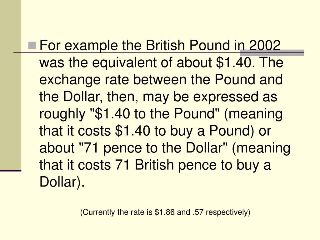"For example the British Pound in 2002 was the equivalent of about $1.40. The exchange rate between the Pound and the Dollar, then, may be expressed as roughly ""$1.40 to the Pound"" (meaning that it costs $1.40 to buy a Pound) or about ""71 pence to the Dollar"" (meaning that it costs 71 British pence to buy a Dollar)."