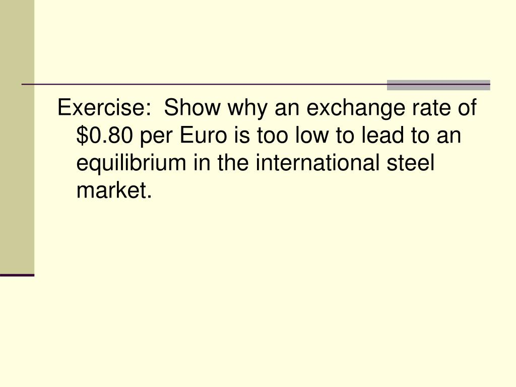 Exercise:  Show why an exchange rate of $0.80 per Euro is too low to lead to an equilibrium in the international steel market.