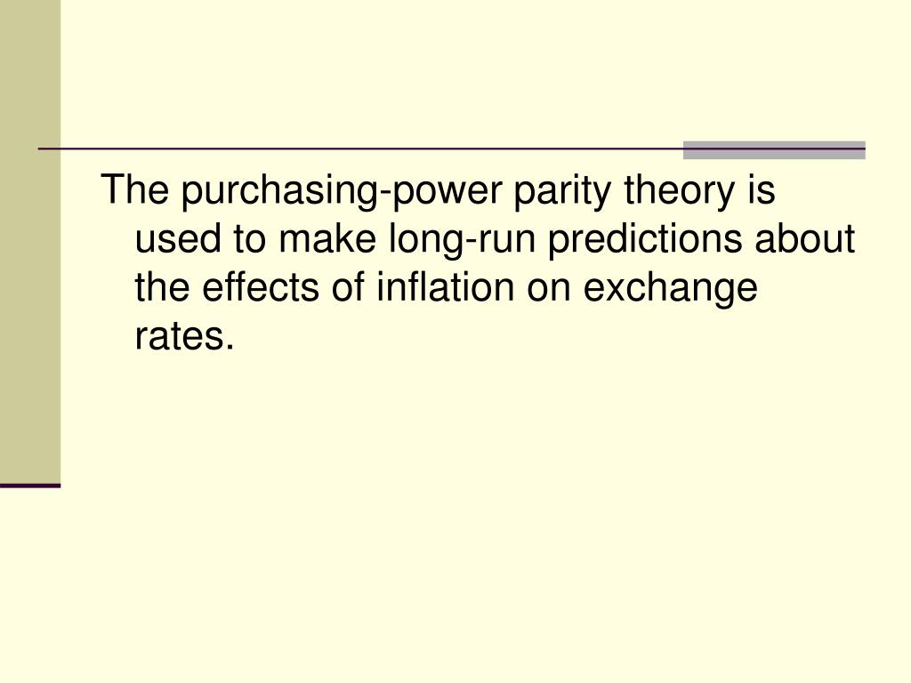 The purchasing-power parity theory is used to make long-run predictions about the effects of inflation on exchange rates.