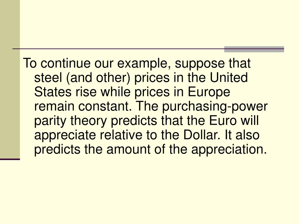 To continue our example, suppose that steel (and other) prices in the United States rise while prices in Europe remain constant. The purchasing-power parity theory predicts that the Euro will appreciate relative to the Dollar. It also predicts the amount of the appreciation.