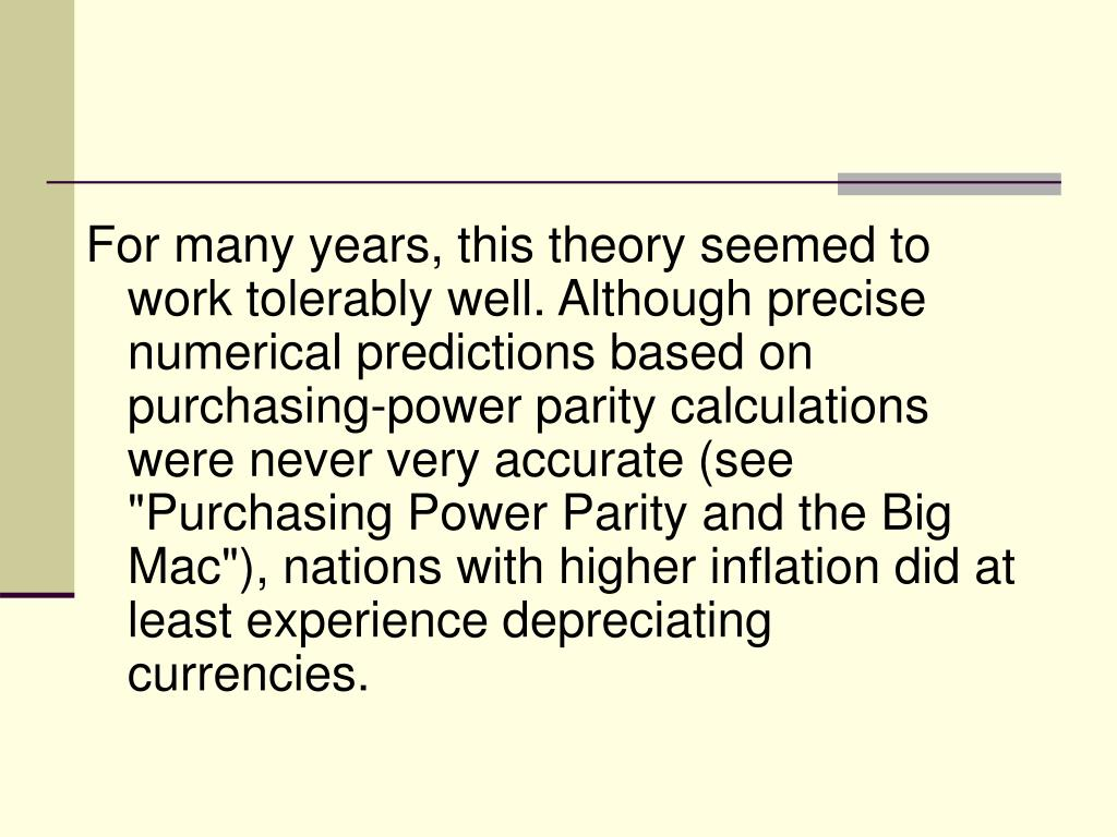 "For many years, this theory seemed to work tolerably well. Although precise numerical predictions based on purchasing-power parity calculations were never very accurate (see ""Purchasing Power Parity and the Big Mac""), nations with higher inflation did at least experience depreciating currencies."