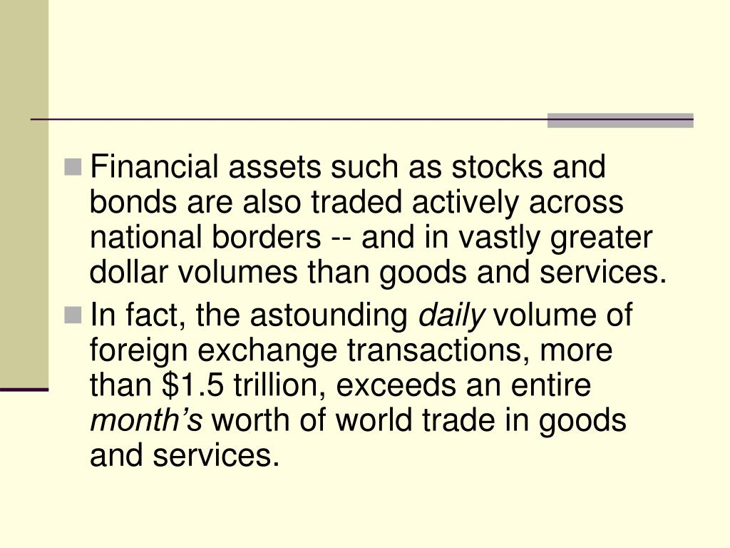 Financial assets such as stocks and bonds are also traded actively across national borders -- and in vastly greater dollar volumes than goods and services.