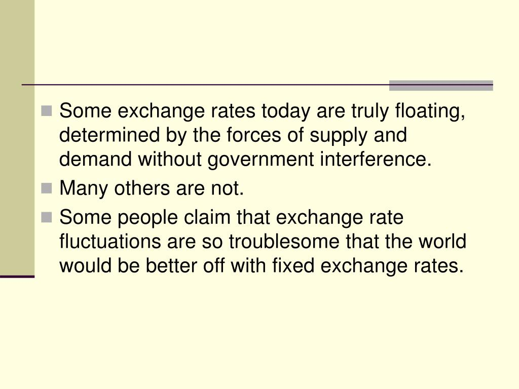 Some exchange rates today are truly floating, determined by the forces of supply and demand without government interference.