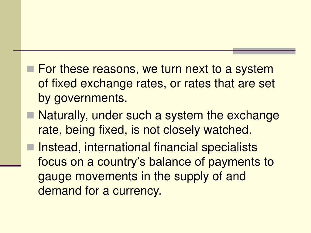 For these reasons, we turn next to a system of fixed exchange rates, or rates that are set by governments.