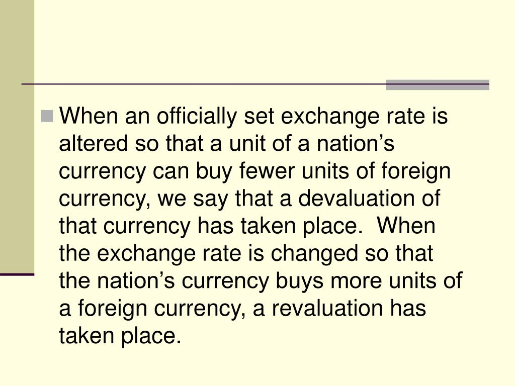 When an officially set exchange rate is altered so that a unit of a nation's currency can buy fewer units of foreign currency, we say that a devaluation of that currency has taken place.  When the exchange rate is changed so that the nation's currency buys more units of a foreign currency, a revaluation has taken place.