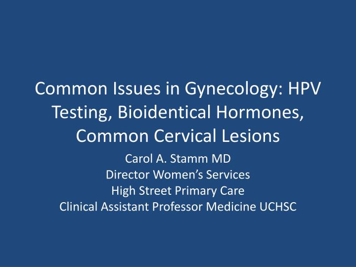 common issues in gynecology hpv testing bioidentical hormones common cervical lesions n.
