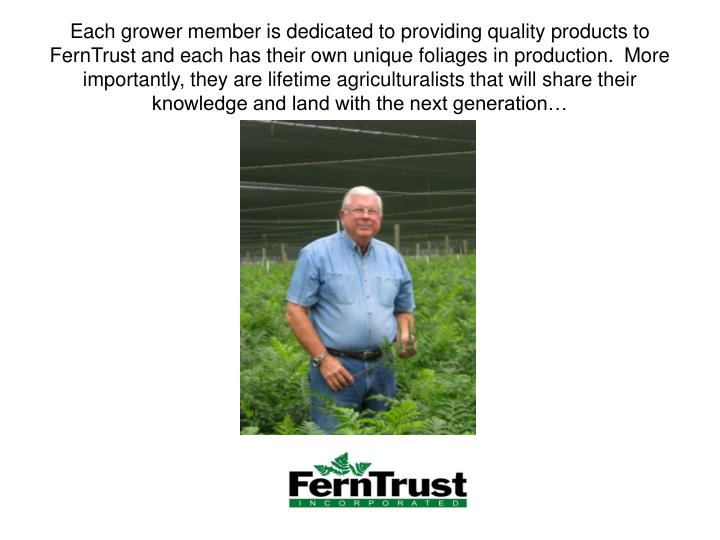 Each grower member is dedicated to providing quality products to FernTrust and each has their own un...