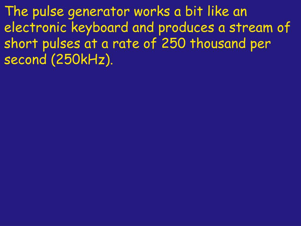 The pulse generator works a bit like an electronic keyboard and produces a stream of short pulses at a rate of 250 thousand per second (250kHz).