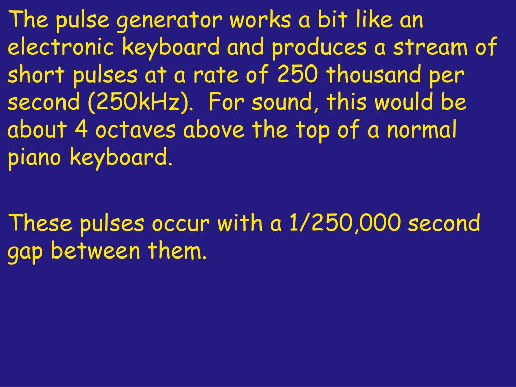 The pulse generator works a bit like an electronic keyboard and produces a stream of short pulses at a rate of 250 thousand per second (250kHz).  For sound, this would be about 4 octaves above the top of a normal piano keyboard.