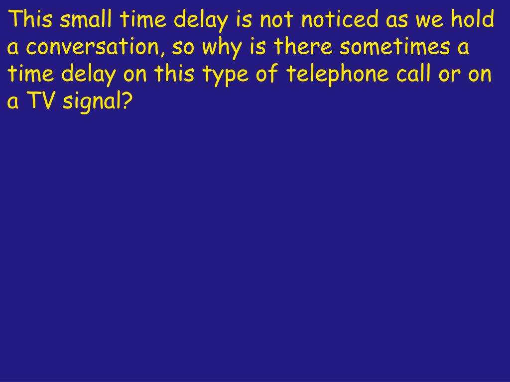 This small time delay is not noticed as we hold a conversation, so why is there sometimes a time delay on this type of telephone call or on a TV signal?