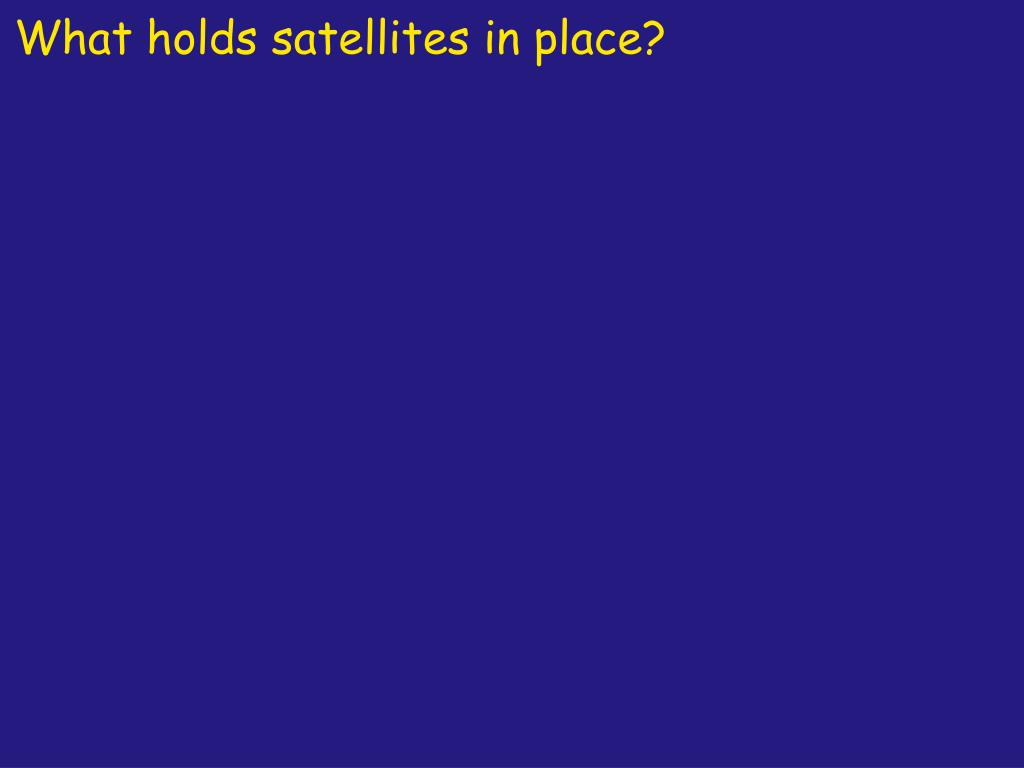 What holds satellites in place?