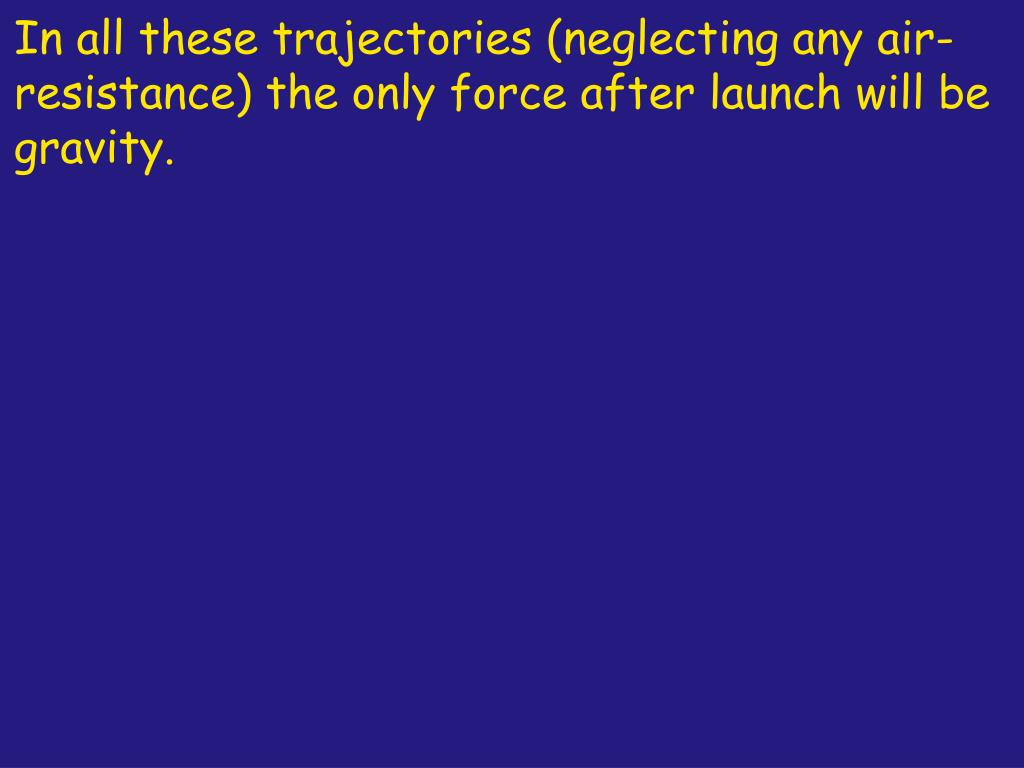 In all these trajectories (neglecting any air-resistance) the only force after launch will be gravity.