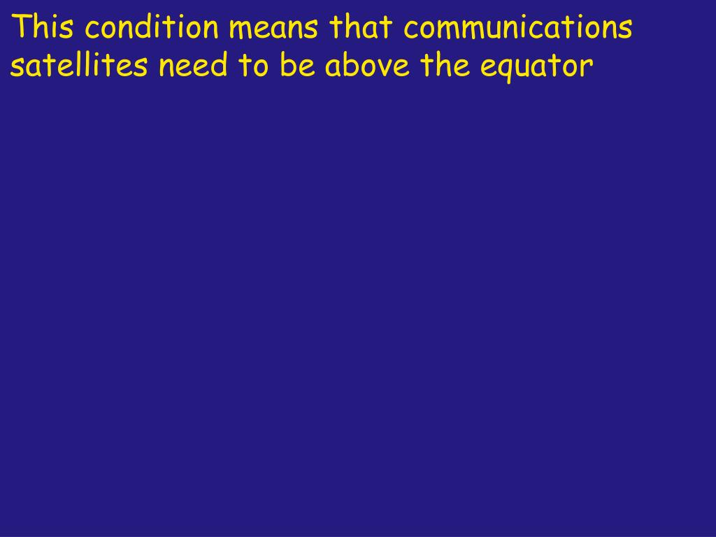 This condition means that communications satellites need to be above the equator