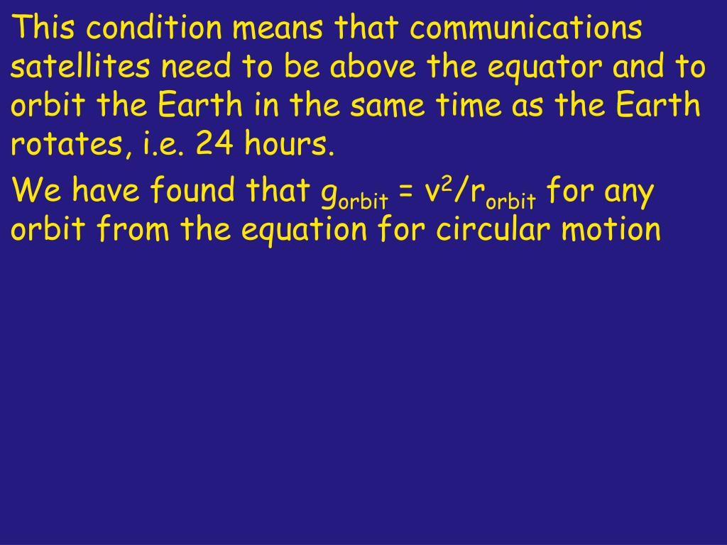 This condition means that communications satellites need to be above the equator and to orbit the Earth in the same time as the Earth rotates, i.e. 24 hours.