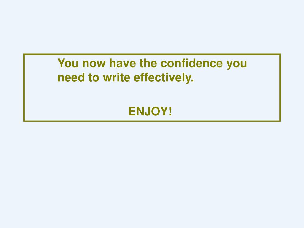 You now have the confidence you 	need to write effectively.