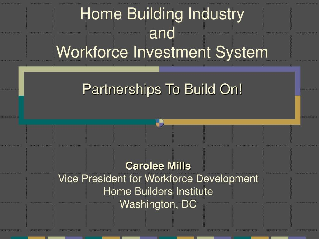 home building industry and workforce investment system partnerships to build on l.