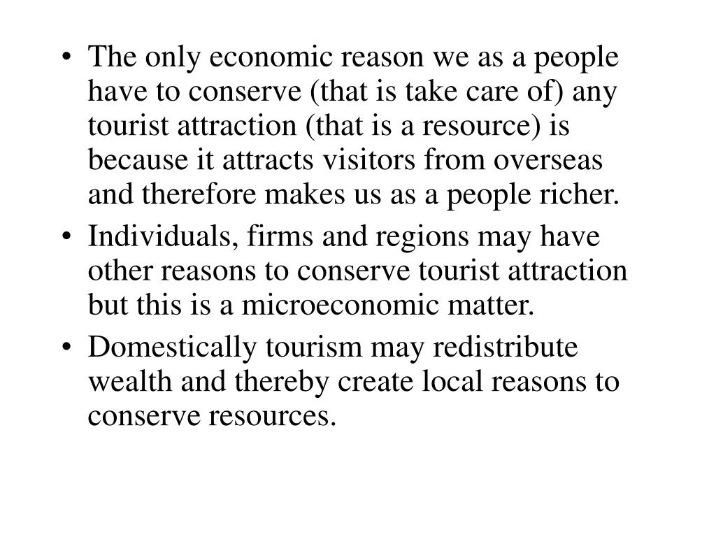 The only economic reason we as a people have to conserve (that is take care of) any tourist attraction (that is a resource) is because it attracts visitors from overseas and therefore makes us as a people richer.