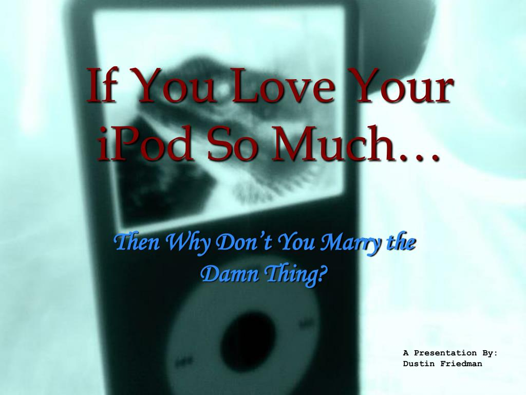 if you love your ipod so much l.