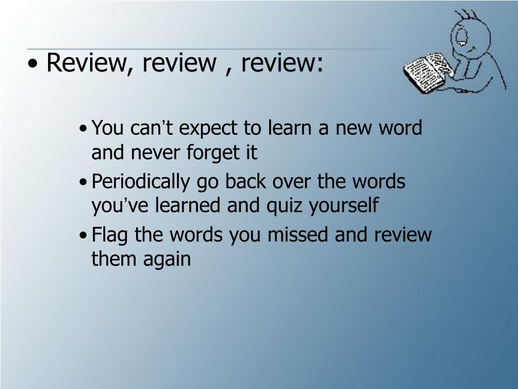 Review, review , review: