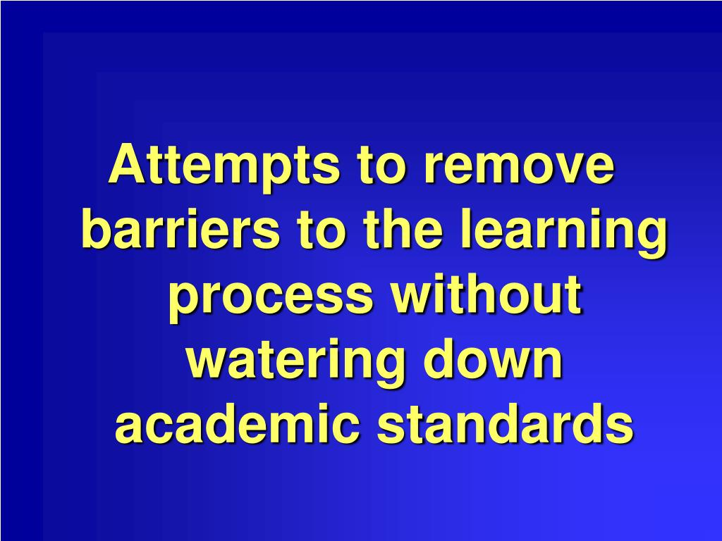 Attempts to remove barriers to the learning process without watering down academic standards