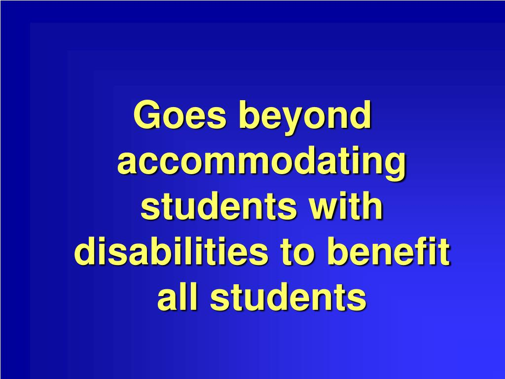 Goes beyond accommodating students with disabilities to benefit all students