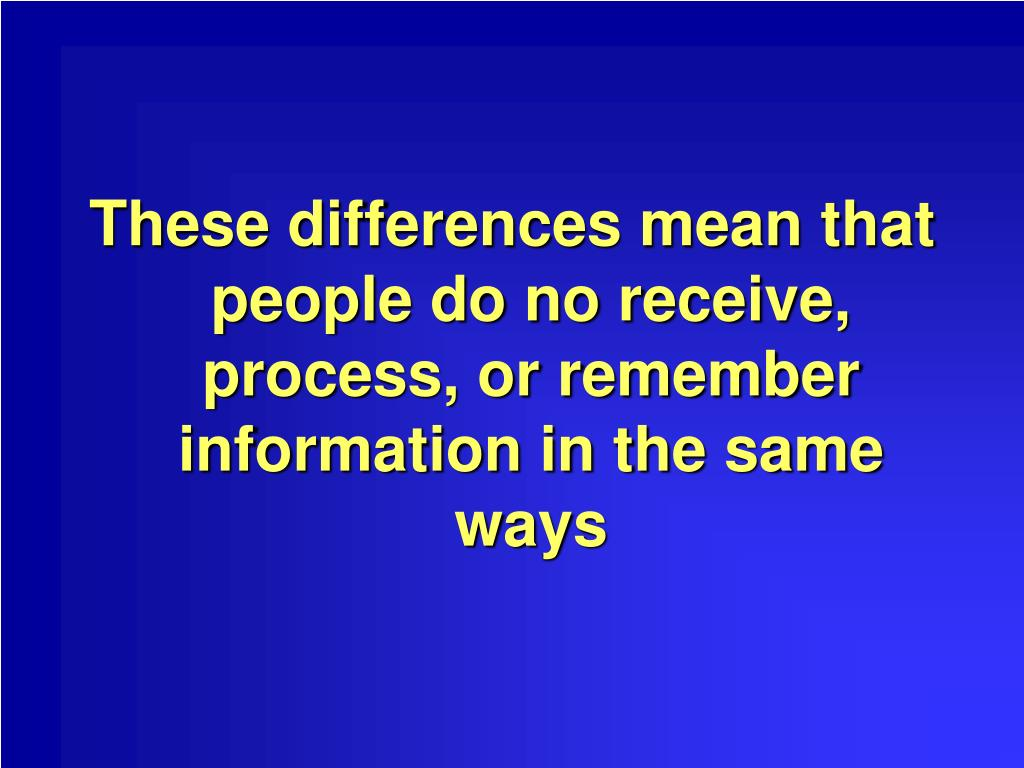 These differences mean that people do no receive, process, or remember information in the same ways