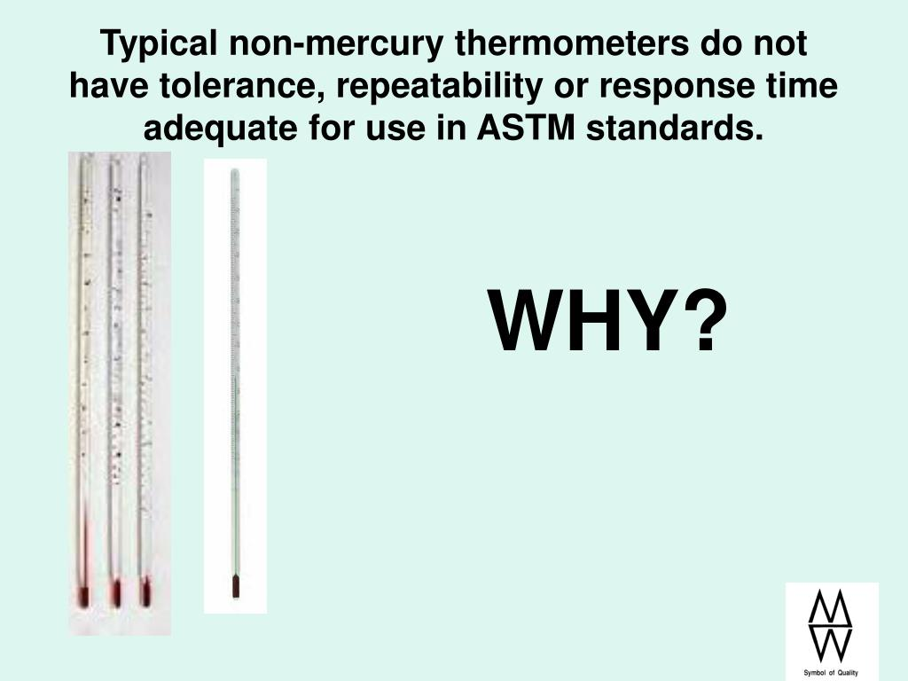 Typical non-mercury thermometers do not have tolerance, repeatability or response time adequate for use in ASTM standards.