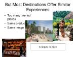 but most destinations offer similar experiences