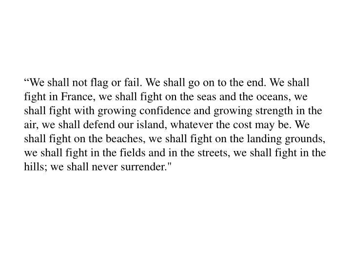 """We shall not flag or fail. We shall go on to the end. We shall fight in France, we shall fight on..."