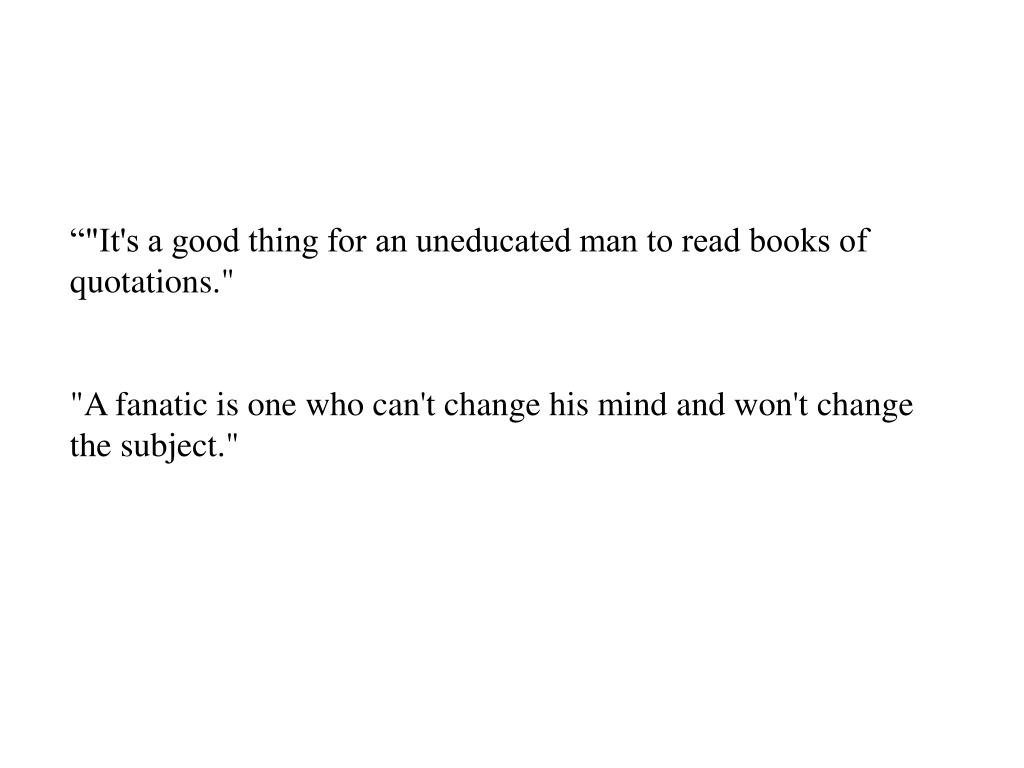 """""""""""It's a good thing for an uneducated man to read books of quotations."""""""