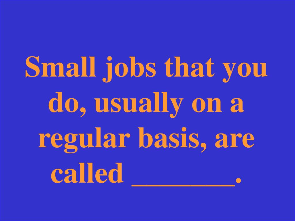 Small jobs that you do, usually on a regular basis, are called _______.