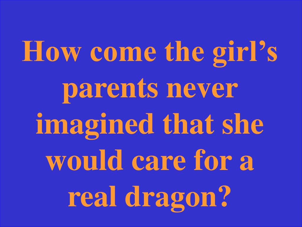 How come the girl's parents never imagined that she would care for a real dragon?