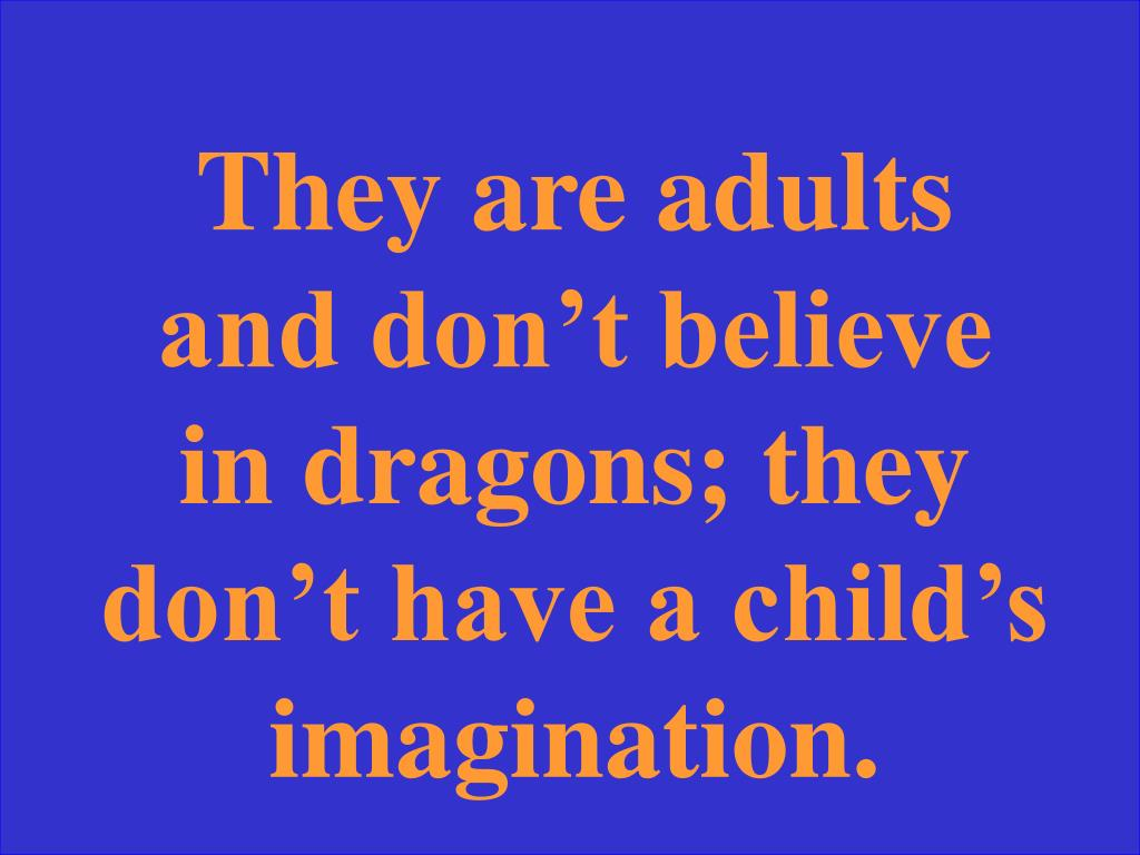 They are adults and don't believe in dragons; they don't have a child's imagination.