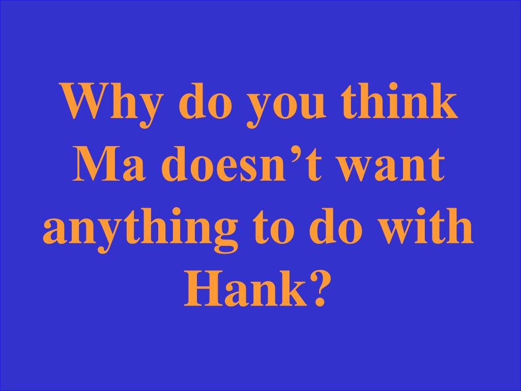 Why do you think Ma doesn't want anything to do with Hank?