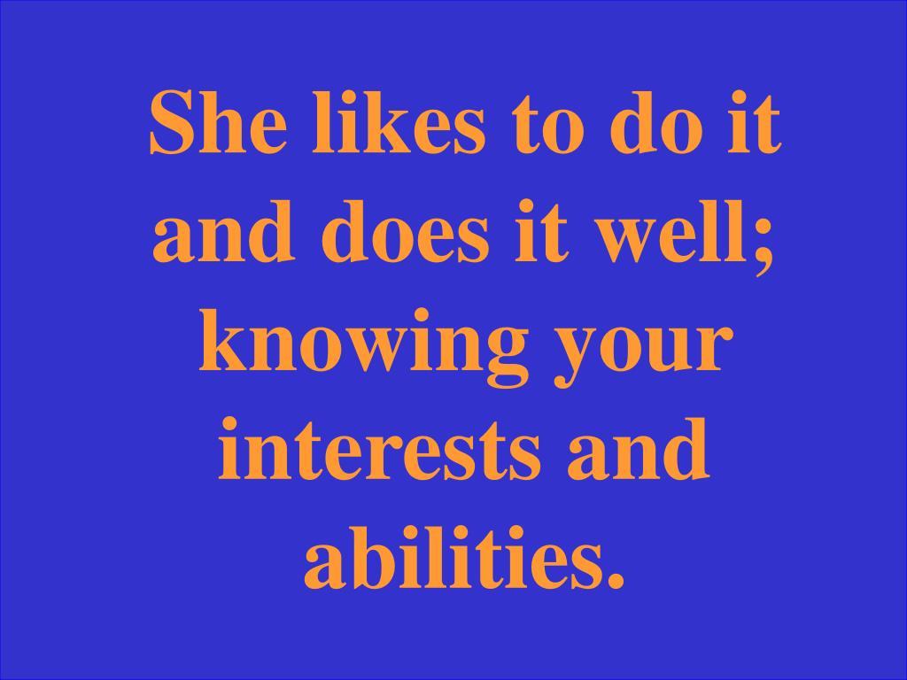 She likes to do it and does it well; knowing your interests and abilities.