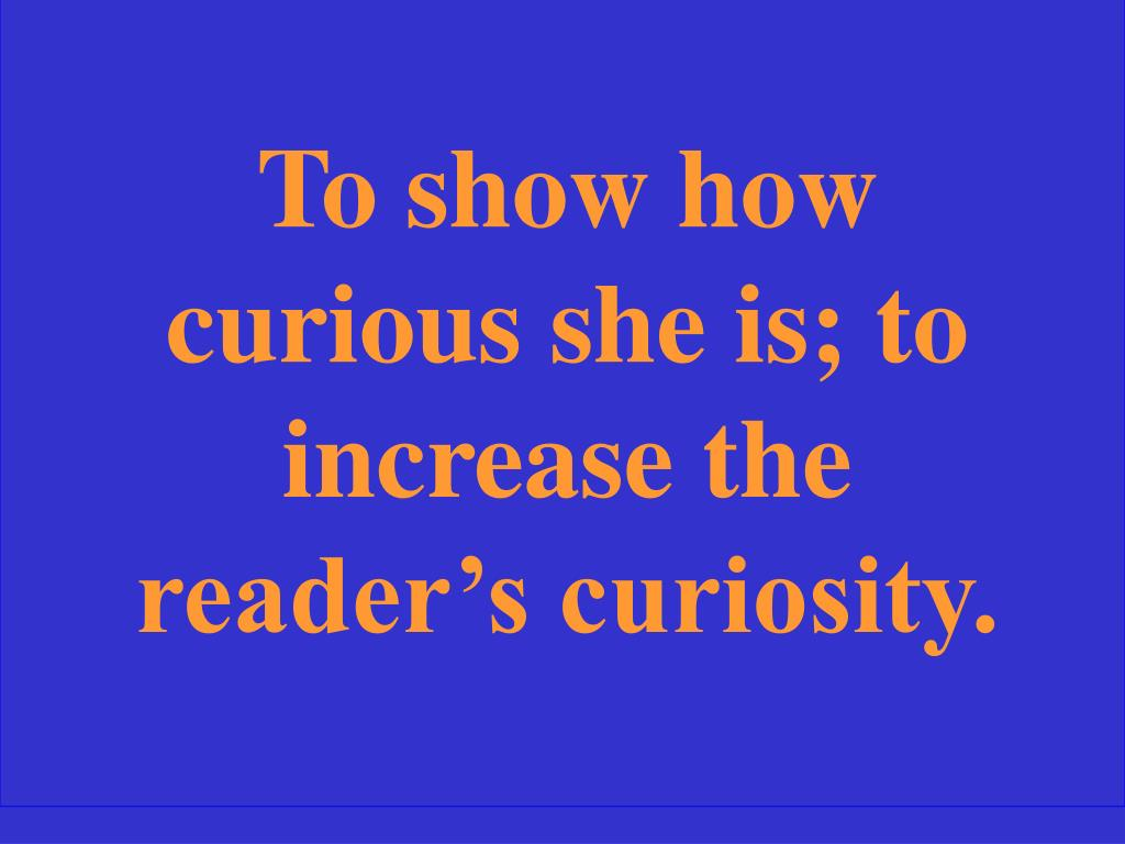 To show how curious she is; to increase the reader's curiosity.