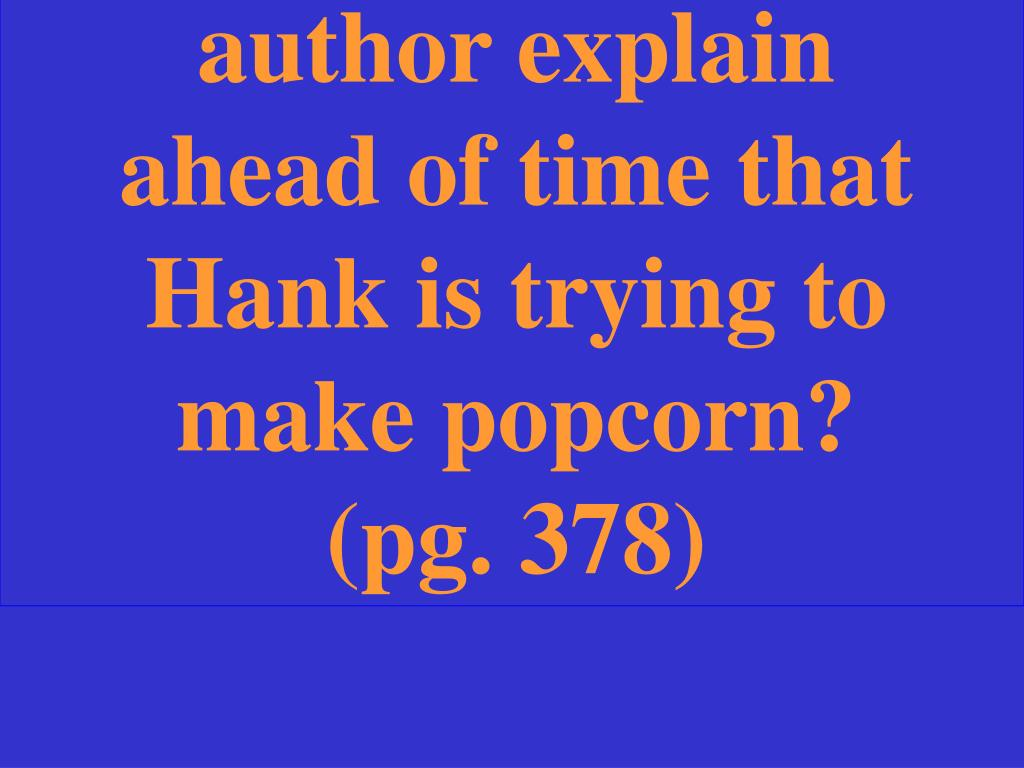Why doesn't the author explain ahead of time that Hank is trying to make popcorn? (pg. 378)