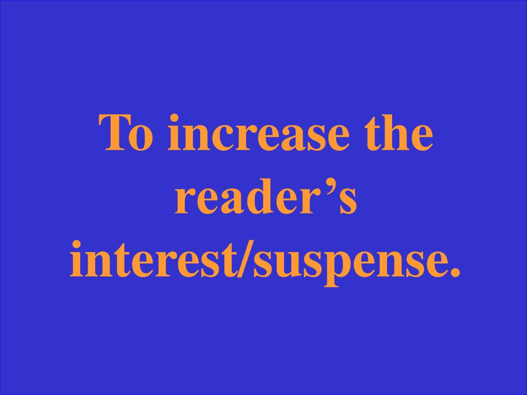 To increase the reader's interest/suspense.