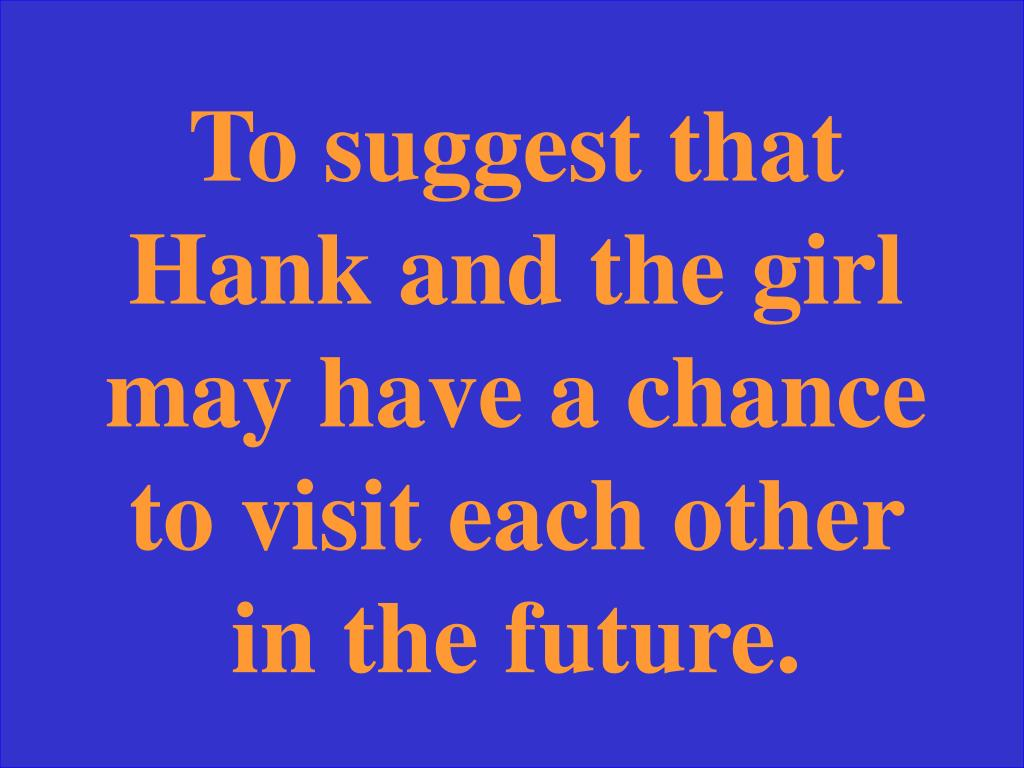 To suggest that Hank and the girl may have a chance to visit each other in the future.
