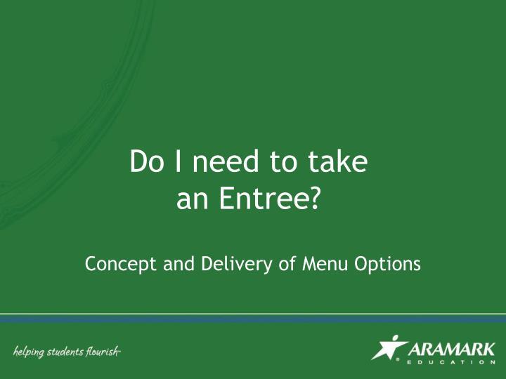Do I need to take an Entree?