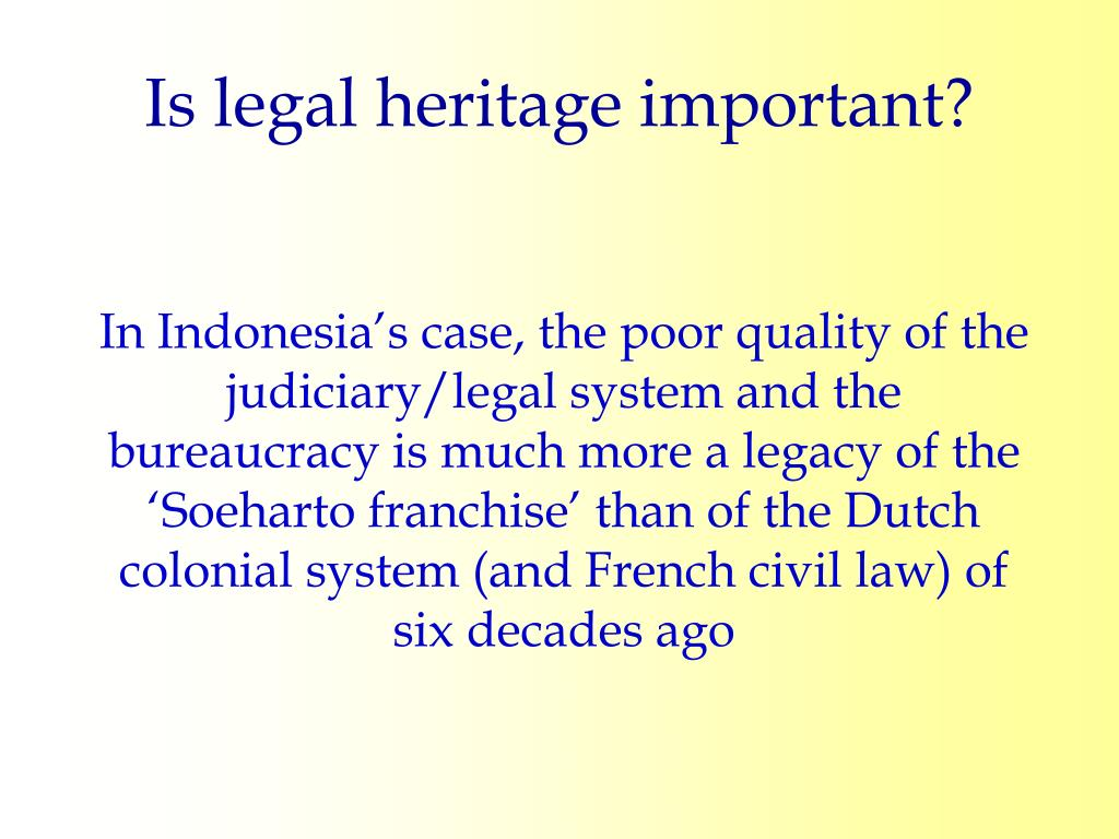 In Indonesia's case, the poor quality of the judiciary/legal system and the bureaucracy is much more a legacy of the 'Soeharto franchise' than of the Dutch colonial system (and French civil law) of six decades ago
