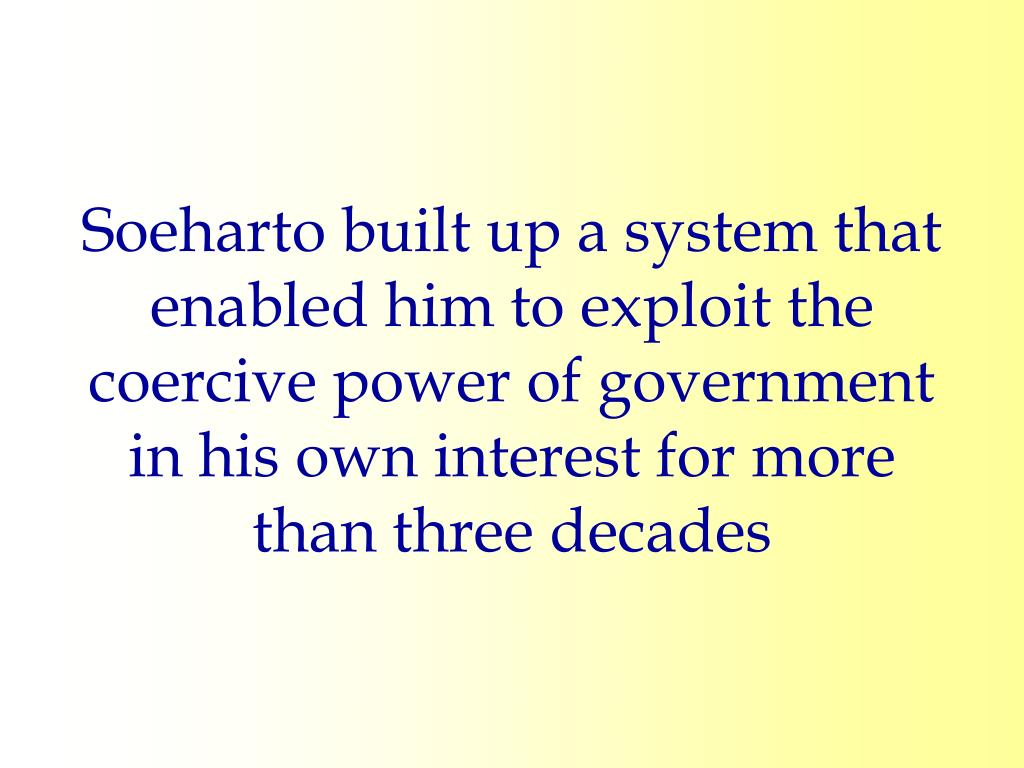 Soeharto built up a system that enabled him to exploit the coercive power of government in his own interest for more than three decades