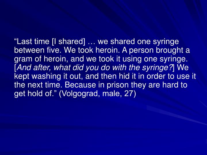 """Last time [I shared] … we shared one syringe between five. We took heroin. A person brought a gram of heroin, and we took it using one syringe. ["