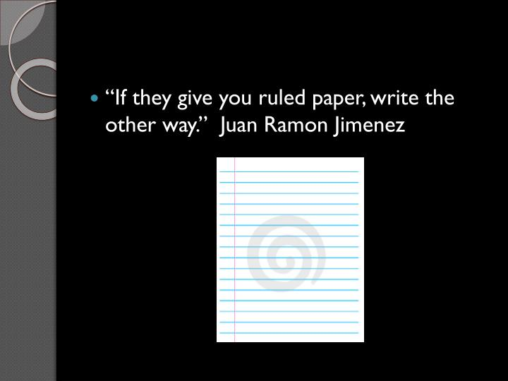 """""""If they give you ruled paper, write the other way.""""  Juan Ramon Jimenez"""