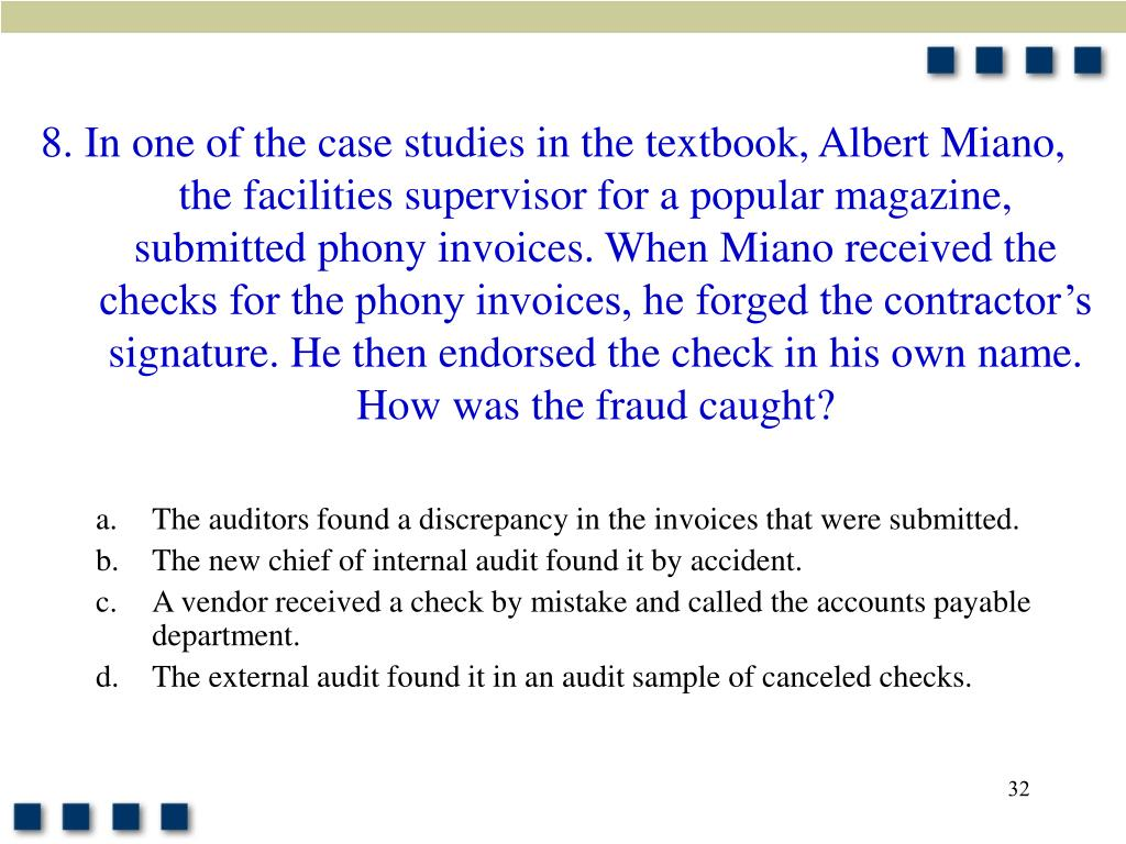 8. In one of the case studies in the textbook, Albert Miano, the facilities supervisor for a popular magazine, submitted phony invoices. When Miano received the checks for the phony invoices, he forged the contractor's signature. He then endorsed the check in his own name. How was the fraud caught?