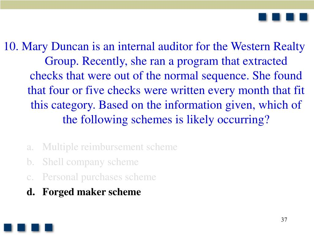 10. Mary Duncan is an internal auditor for the Western Realty Group. Recently, she ran a program that extracted checks that were out of the normal sequence. She found that four or five checks were written every month that fit this category. Based on the information given, which of the following schemes is likely occurring?